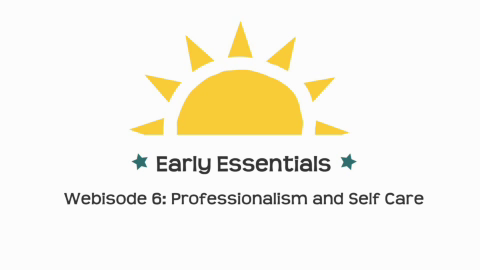 Early Essentials Webisode 6: Professionalism and Self Care
