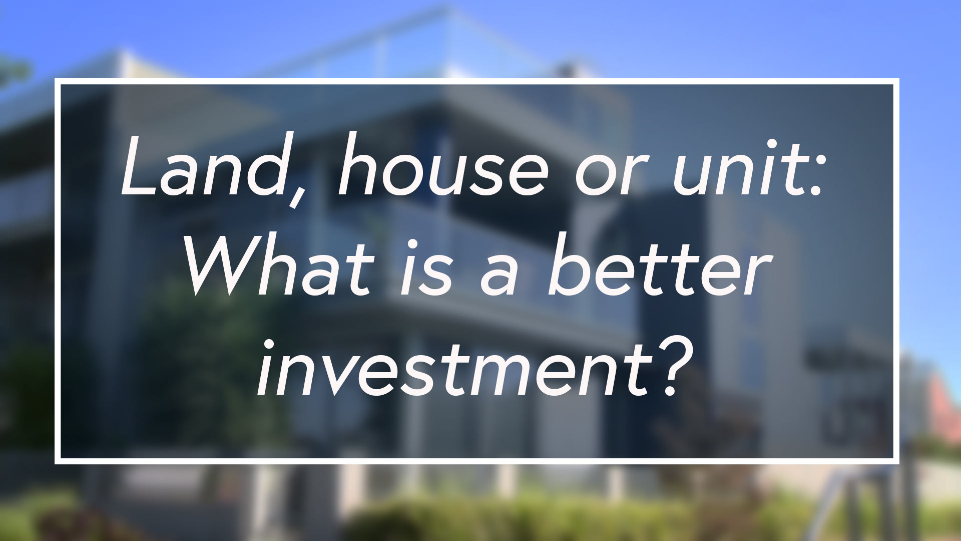 Land, house or unit: What is a better investment?
