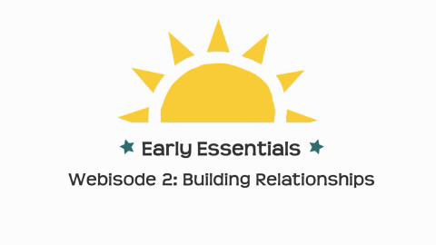 Early Essentials Webisode 2: Building Relationships
