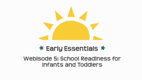 Early Essentials Webisode 5: School Readiness for Infants and Toddlers