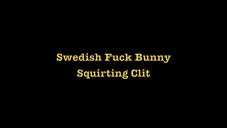 Swedish Fuck Bunny - Part 3 - Squirting Clit