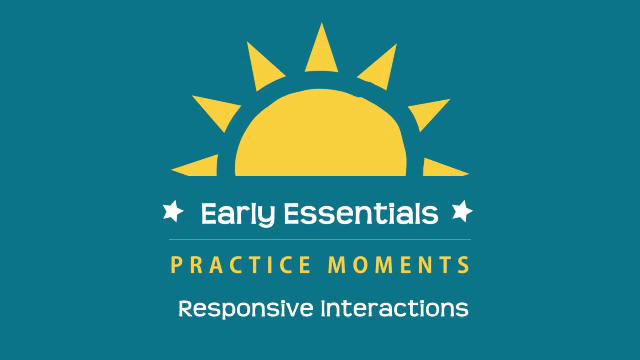 Early Essentials Webisode 8 Practice Moment: Responsive Interactions